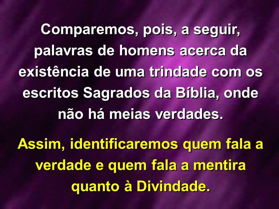 Comparemos, pois, a seguir, palavras de homens acerca da existência de uma trindade com os escritos Sagrados da Bíblia, onde não há meias verdades. As
