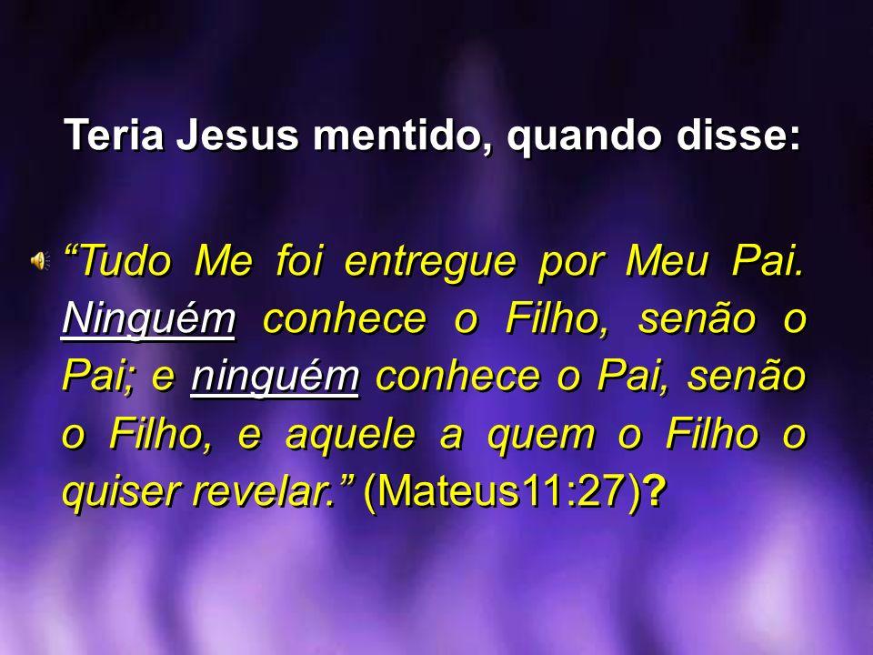 Teria Jesus mentido, quando disse: Tudo Me foi entregue por Meu Pai. Ninguém conhece o Filho, senão o Pai; e ninguém conhece o Pai, senão o Filho, e a
