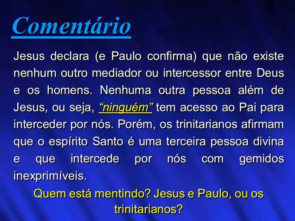 Jesus declara (e Paulo confirma) que não existe nenhum outro mediador ou intercessor entre Deus e os homens. Nenhuma outra pessoa além de Jesus, ou se