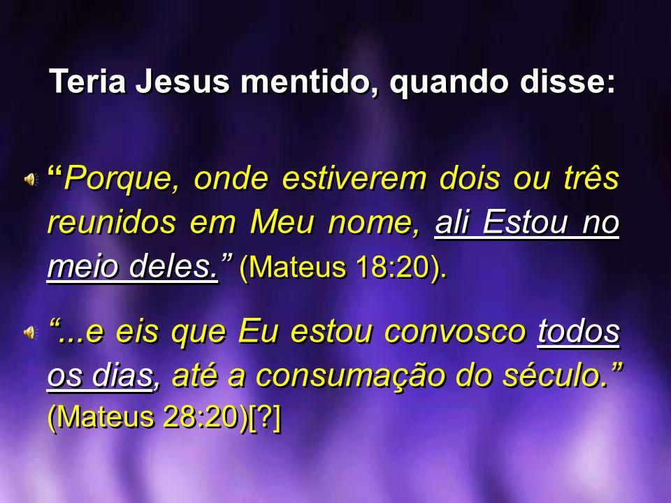 Teria Jesus mentido, quando disse: Porque, onde estiverem dois ou três reunidos em Meu nome, ali Estou no meio deles. (Mateus 18:20)....e eis que Eu e