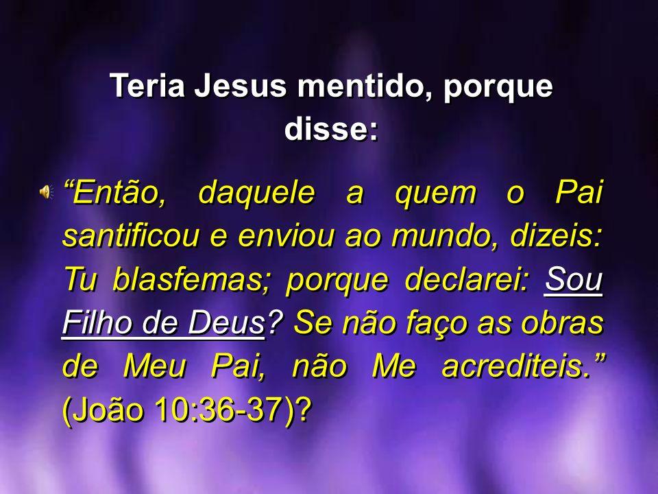 Teria Jesus mentido, porque disse: Então, daquele a quem o Pai santificou e enviou ao mundo, dizeis: Tu blasfemas; porque declarei: Sou Filho de Deus?