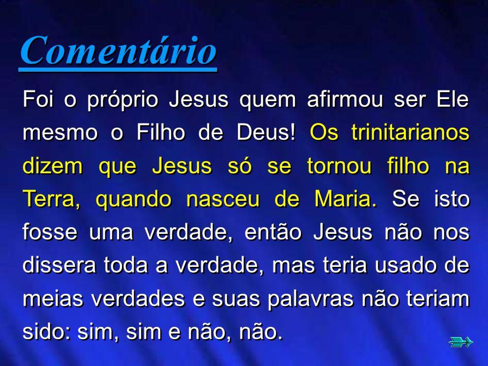 Foi o próprio Jesus quem afirmou ser Ele mesmo o Filho de Deus! Os trinitarianos dizem que Jesus só se tornou filho na Terra, quando nasceu de Maria.