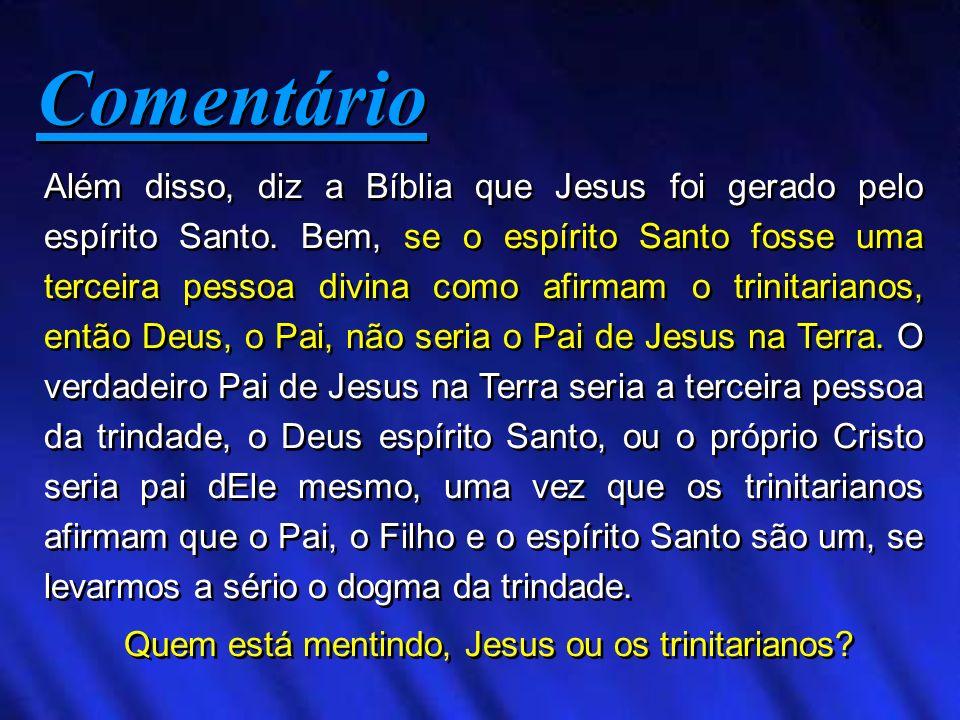Além disso, diz a Bíblia que Jesus foi gerado pelo espírito Santo. Bem, se o espírito Santo fosse uma terceira pessoa divina como afirmam o trinitaria