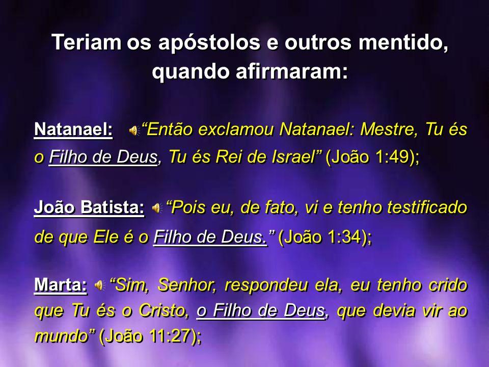 Teriam os apóstolos e outros mentido, quando afirmaram: Natanael: Então exclamou Natanael: Mestre, Tu és o Filho de Deus, Tu és Rei de Israel (João 1: