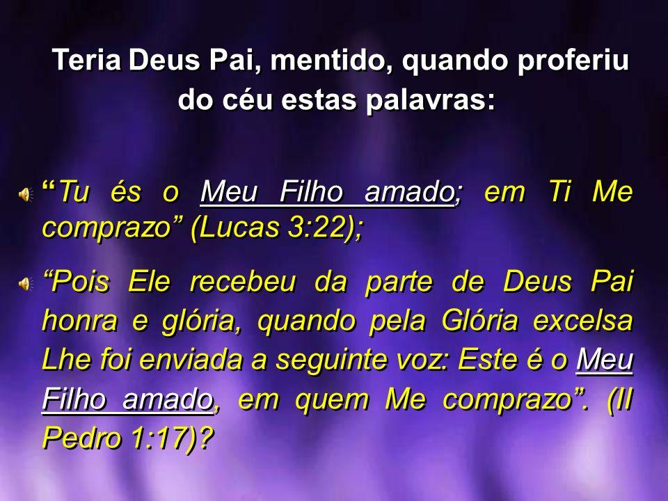 Teria Deus Pai, mentido, quando proferiu do céu estas palavras: Tu és o Meu Filho amado; em Ti Me comprazo (Lucas 3:22); Pois Ele recebeu da parte de