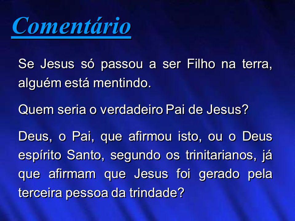 Se Jesus só passou a ser Filho na terra, alguém está mentindo. Quem seria o verdadeiro Pai de Jesus? Deus, o Pai, que afirmou isto, ou o Deus espírito