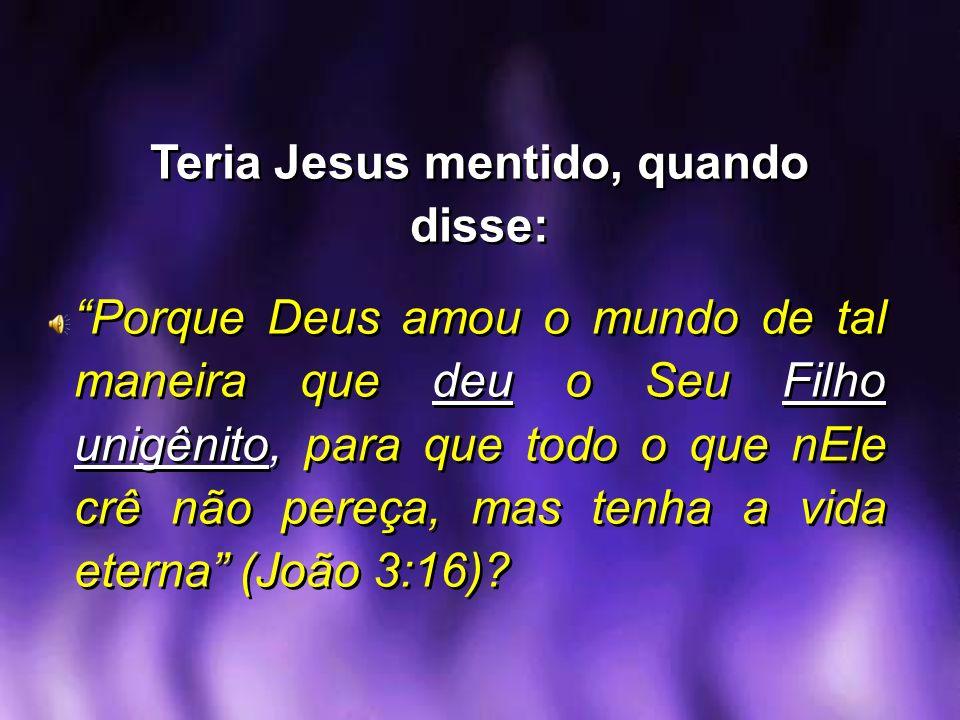 Teria Jesus mentido, quando disse: Porque Deus amou o mundo de tal maneira que deu o Seu Filho unigênito, para que todo o que nEle crê não pereça, mas
