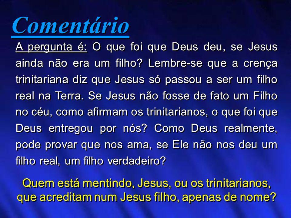 Comentário Comentário A pergunta é: O que foi que Deus deu, se Jesus ainda não era um filho? Lembre-se que a crença trinitariana diz que Jesus só pass
