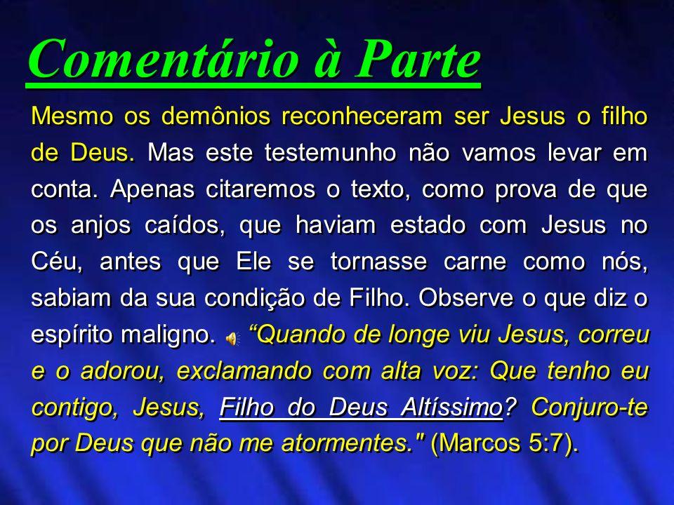 Mesmo os demônios reconheceram ser Jesus o filho de Deus. Mas este testemunho não vamos levar em conta. Apenas citaremos o texto, como prova de que os