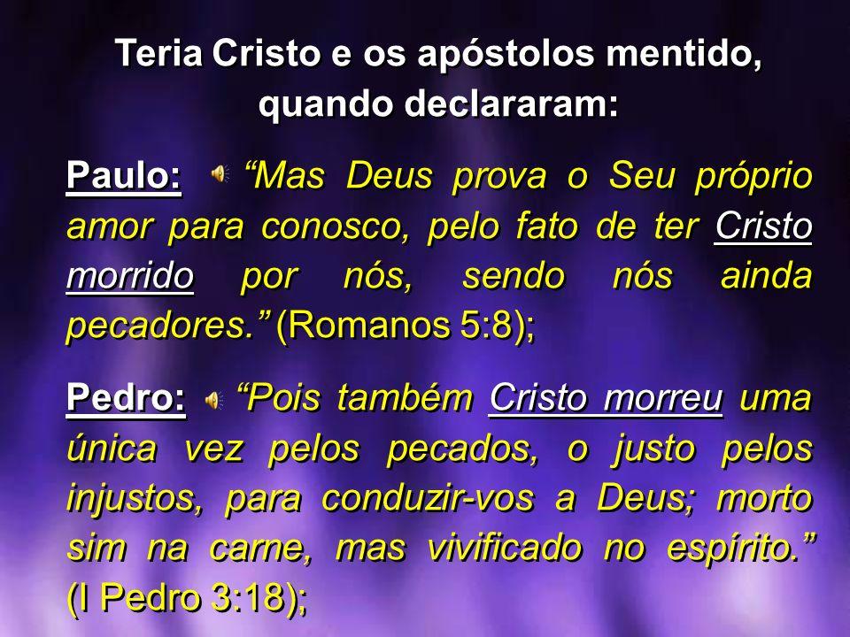 Teria Cristo e os apóstolos mentido, quando declararam: Paulo: Mas Deus prova o Seu próprio amor para conosco, pelo fato de ter Cristo morrido por nós