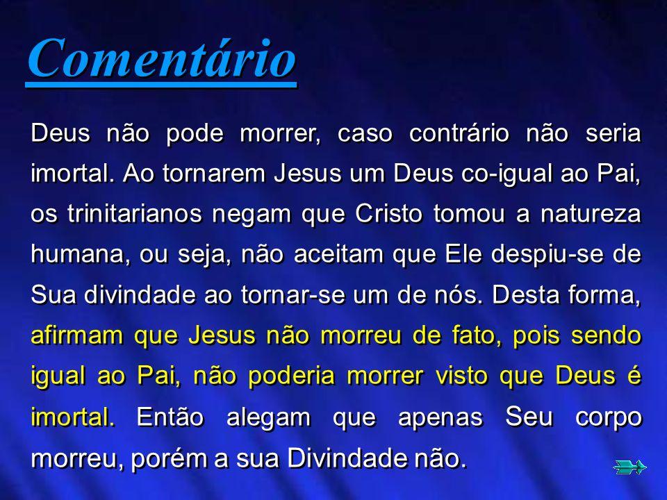 Deus não pode morrer, caso contrário não seria imortal. Ao tornarem Jesus um Deus co-igual ao Pai, os trinitarianos negam que Cristo tomou a natureza
