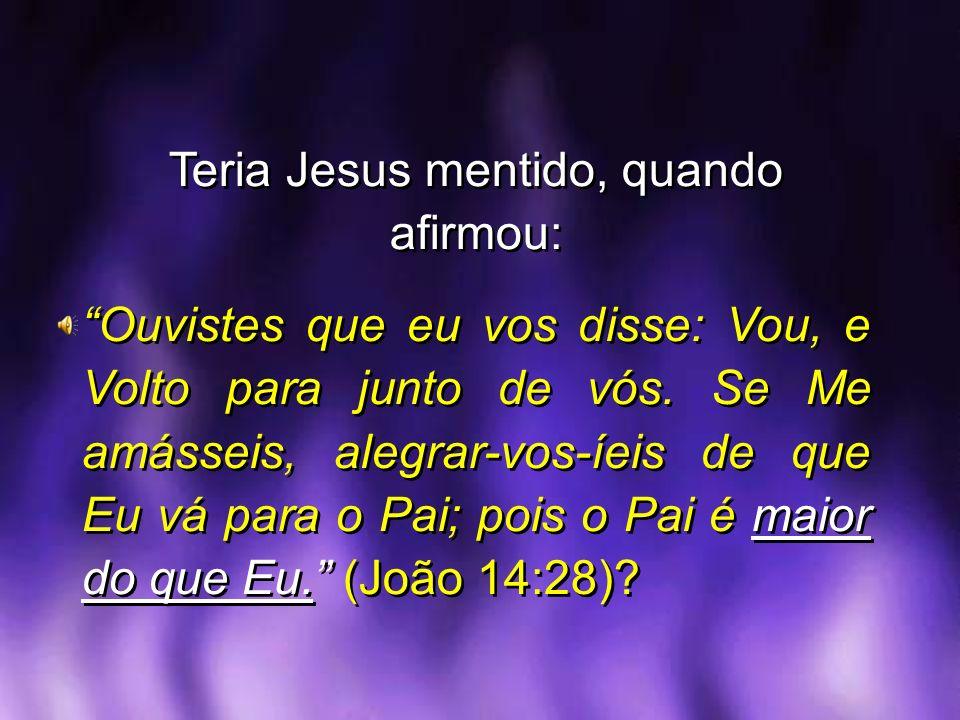 Teria Jesus mentido, quando afirmou: Ouvistes que eu vos disse: Vou, e Volto para junto de vós. Se Me amásseis, alegrar-vos-íeis de que Eu vá para o P