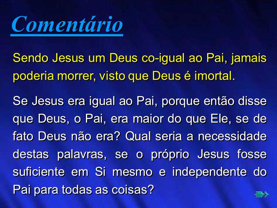 Sendo Jesus um Deus co-igual ao Pai, jamais poderia morrer, visto que Deus é imortal. Se Jesus era igual ao Pai, porque então disse que Deus, o Pai, e