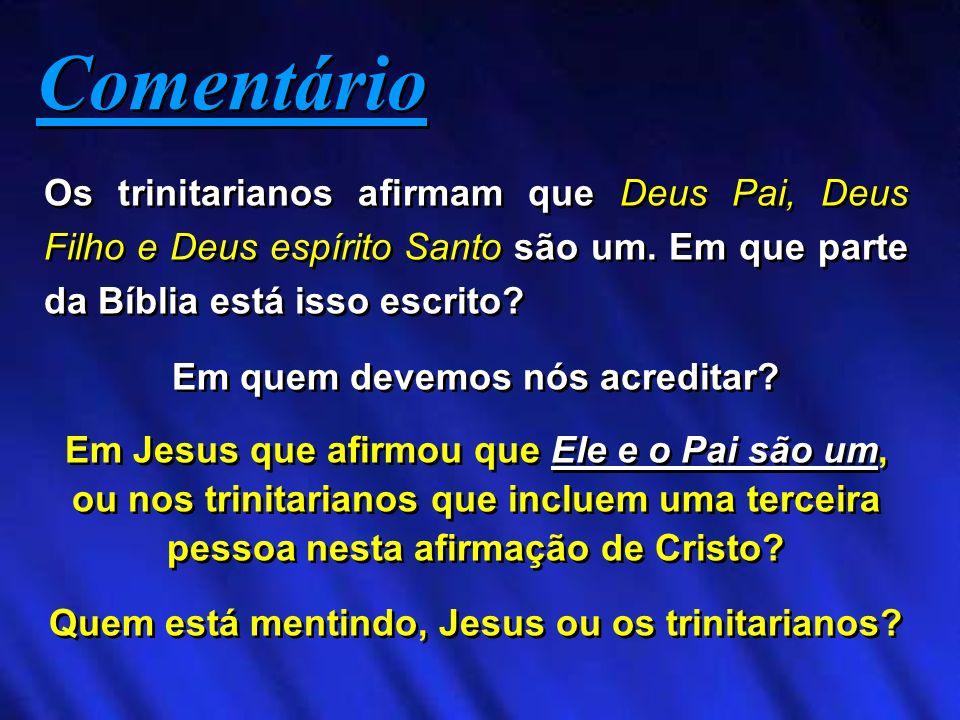 Os trinitarianos afirmam que Deus Pai, Deus Filho e Deus espírito Santo são um. Em que parte da Bíblia está isso escrito? Em quem devemos nós acredita