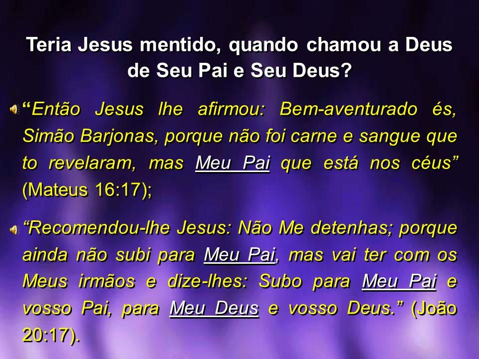 Teria Jesus mentido, quando chamou a Deus de Seu Pai e Seu Deus? Então Jesus lhe afirmou: Bem-aventurado és, Simão Barjonas, porque não foi carne e sa