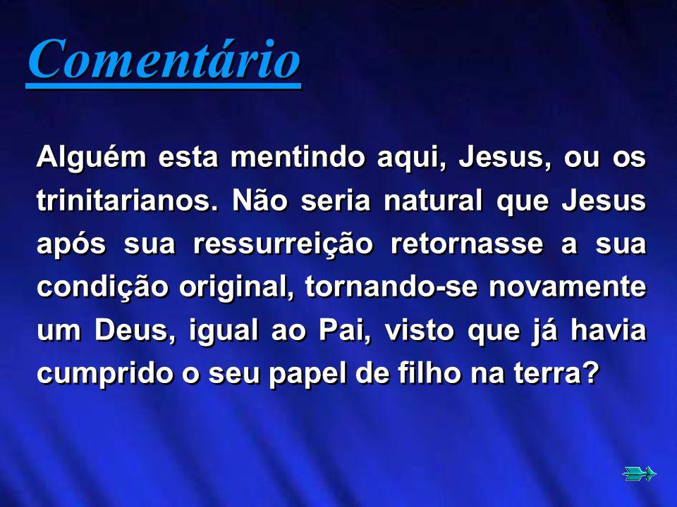 Alguém esta mentindo aqui, Jesus, ou os trinitarianos. Não seria natural que Jesus após sua ressurreição retornasse a sua condição original, tornando-