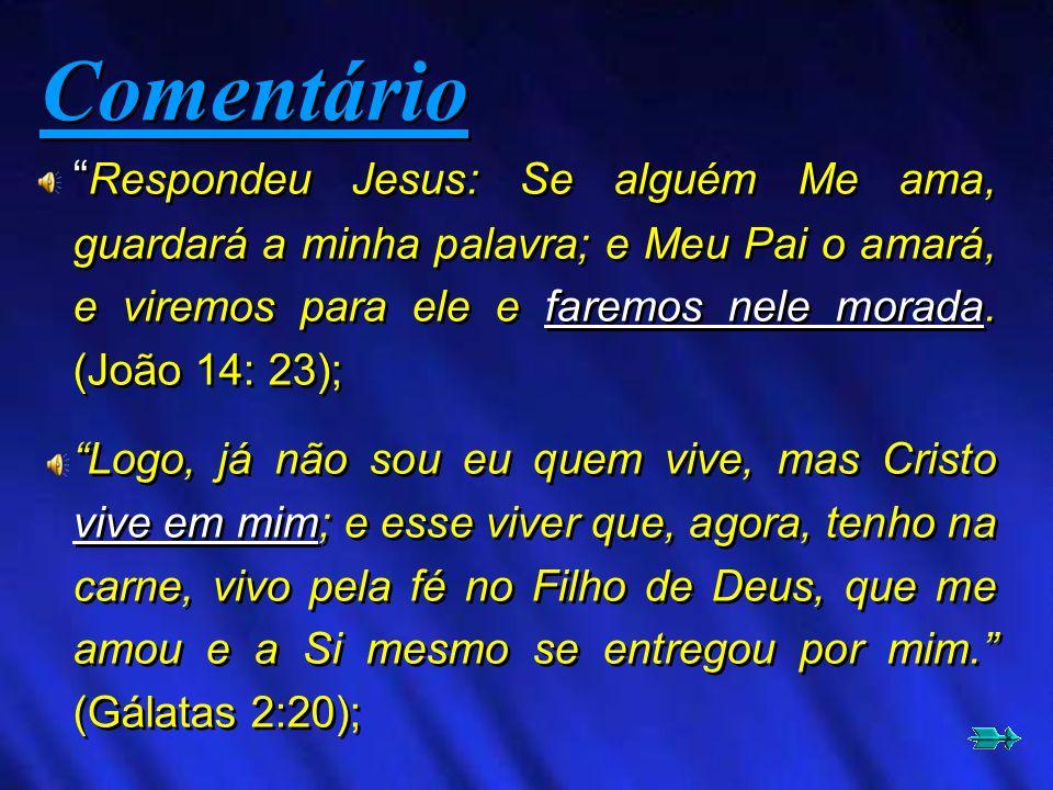 Respondeu Jesus: Se alguém Me ama, guardará a minha palavra; e Meu Pai o amará, e viremos para ele e faremos nele morada. (João 14: 23); Logo, já não