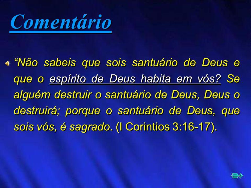 Não sabeis que sois santuário de Deus e que o espírito de Deus habita em vós? Se alguém destruir o santuário de Deus, Deus o destruirá; porque o santu