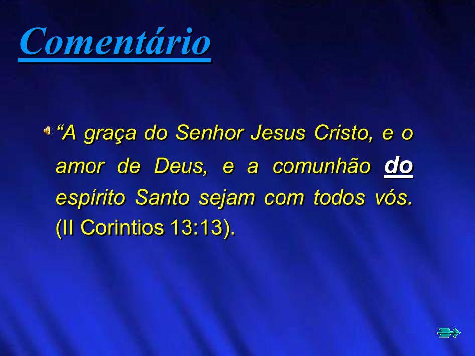 A graça do Senhor Jesus Cristo, e o amor de Deus, e a comunhão do espírito Santo sejam com todos vós. (II Corintios 13:13). Comentário
