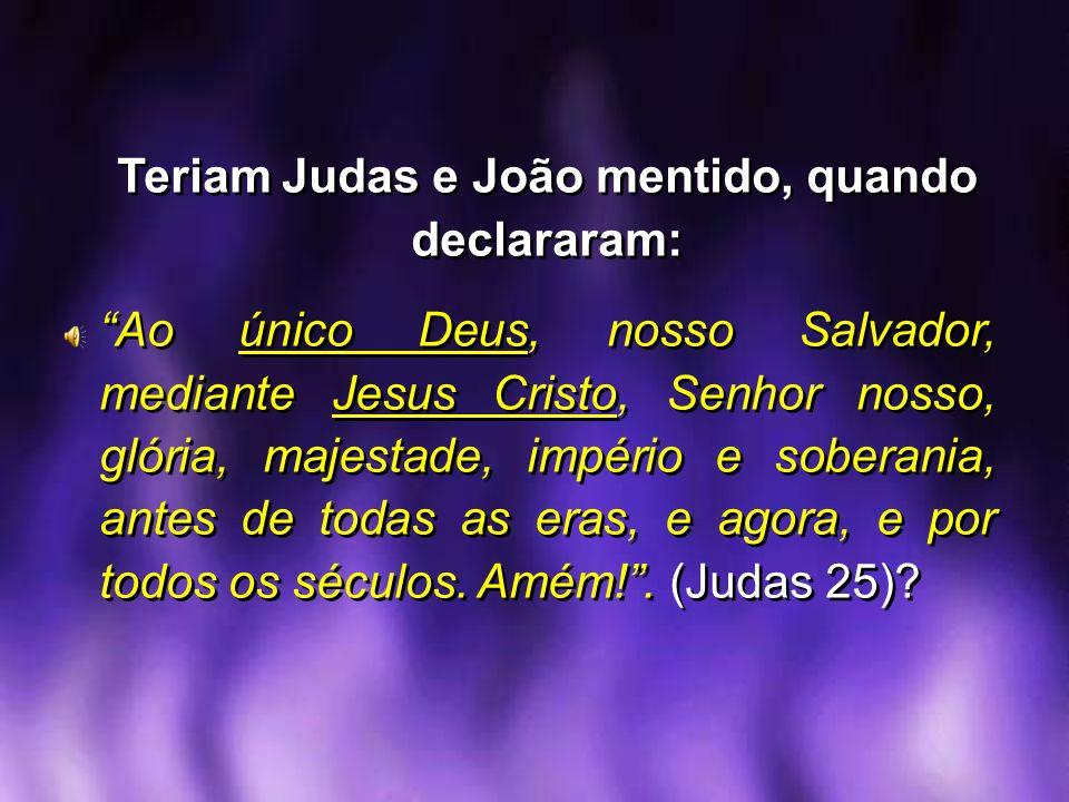 Teriam Judas e João mentido, quando declararam: Ao único Deus, nosso Salvador, mediante Jesus Cristo, Senhor nosso, glória, majestade, império e sober