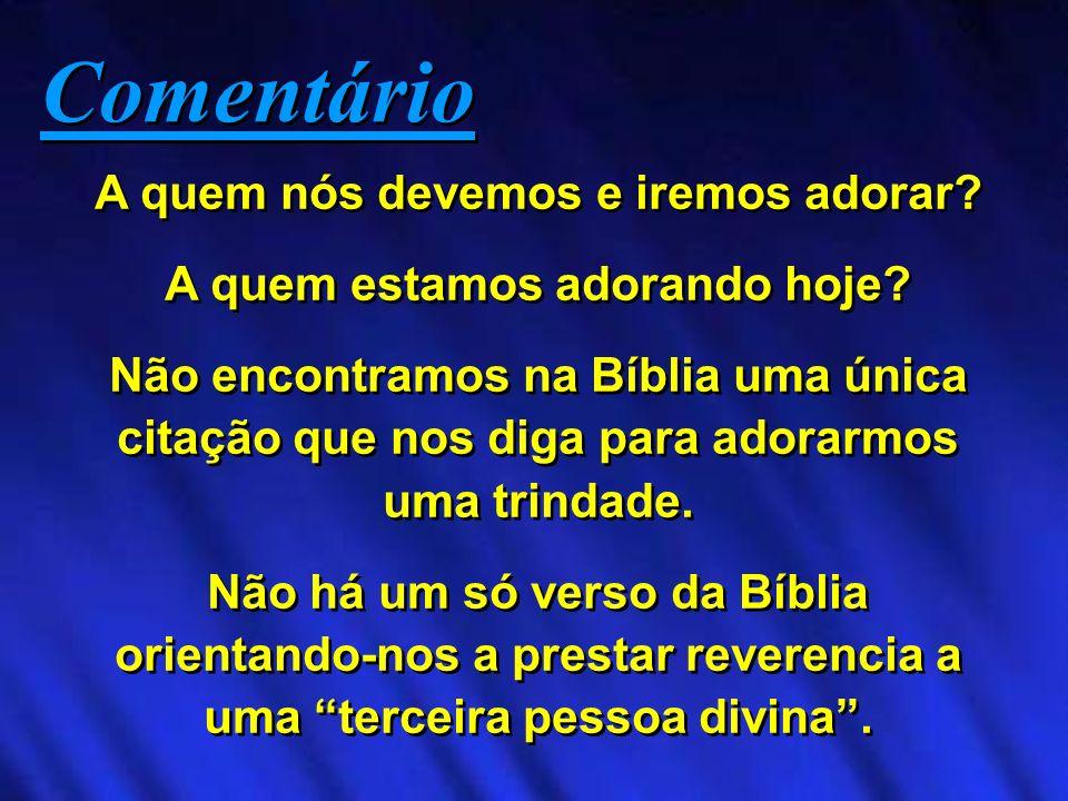A quem nós devemos e iremos adorar? A quem estamos adorando hoje? Não encontramos na Bíblia uma única citação que nos diga para adorarmos uma trindade