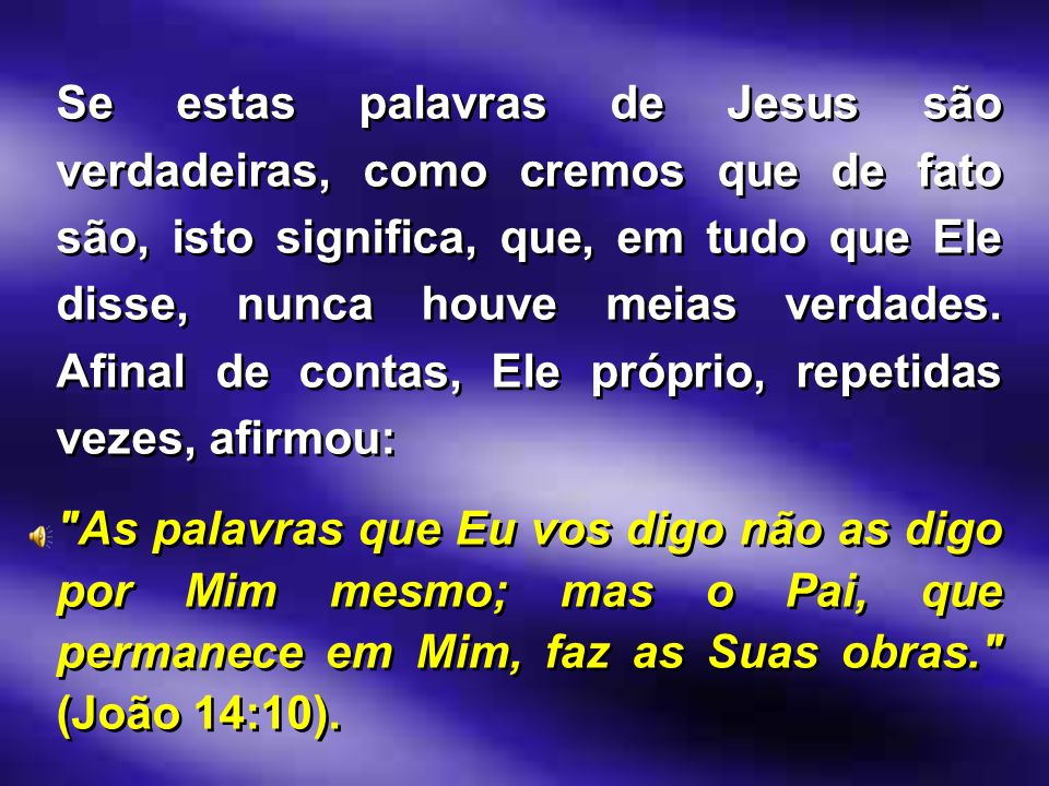 Se estas palavras de Jesus são verdadeiras, como cremos que de fato são, isto significa, que, em tudo que Ele disse, nunca houve meias verdades. Afina