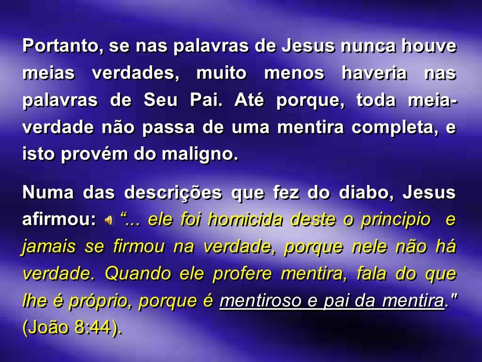 Portanto, se nas palavras de Jesus nunca houve meias verdades, muito menos haveria nas palavras de Seu Pai. Até porque, toda meia- verdade não passa d