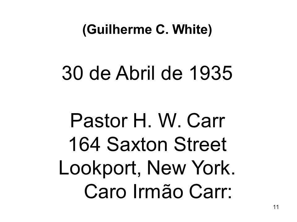 11 (Guilherme C. White) 30 de Abril de 1935 Pastor H. W. Carr 164 Saxton Street Lookport, New York. Caro Irmão Carr: