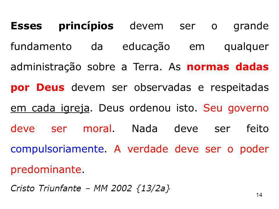 14 Esses princípios devem ser o grande fundamento da educação em qualquer administração sobre a Terra. As normas dadas por Deus devem ser observadas e