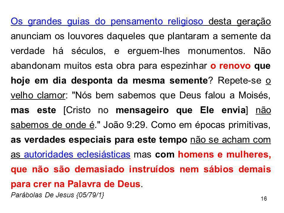 16 Os grandes guias do pensamento religioso desta geração anunciam os louvores daqueles que plantaram a semente da verdade há séculos, e erguem-lhes m