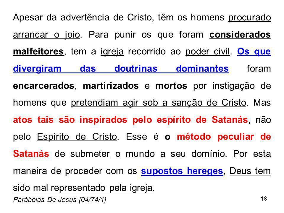 18 Apesar da advertência de Cristo, têm os homens procurado arrancar o joio. Para punir os que foram considerados malfeitores, tem a igreja recorrido