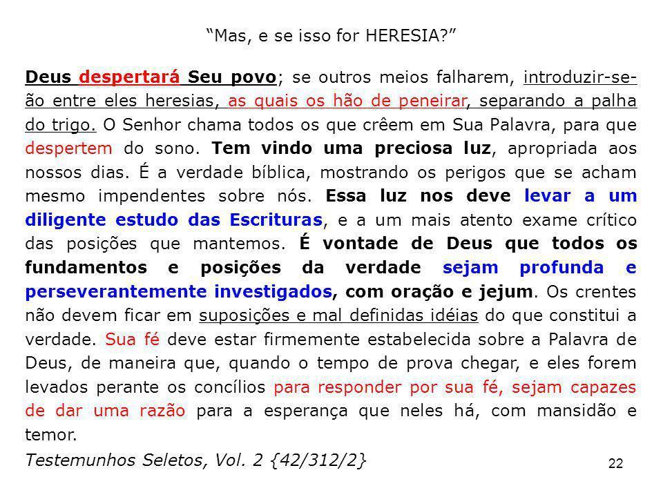 22 Mas, e se isso for HERESIA? Deus despertará Seu povo; se outros meios falharem, introduzir-se- ão entre eles heresias, as quais os hão de peneirar,