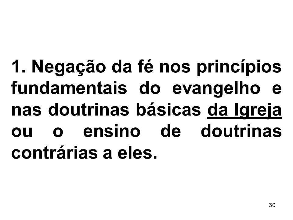 30 1. Negação da fé nos princípios fundamentais do evangelho e nas doutrinas básicas da Igreja ou o ensino de doutrinas contrárias a eles.