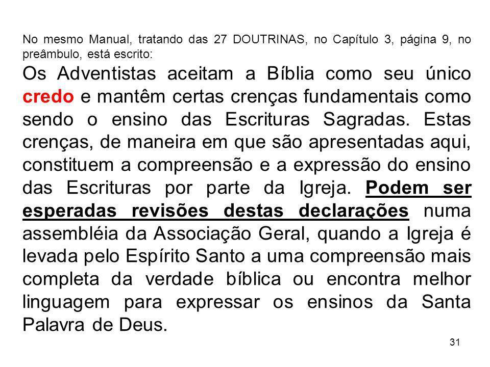 31 No mesmo Manual, tratando das 27 DOUTRINAS, no Capítulo 3, página 9, no preâmbulo, está escrito: Os Adventistas aceitam a Bíblia como seu único cre