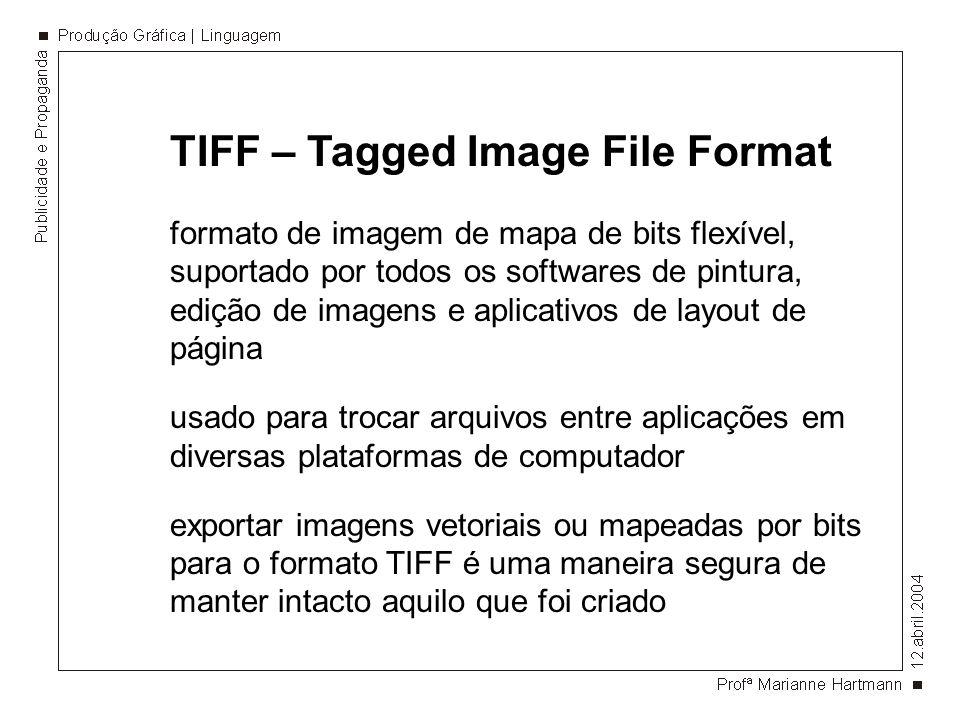 TIFF – Tagged Image File Format formato de imagem de mapa de bits flexível, suportado por todos os softwares de pintura, edição de imagens e aplicativos de layout de página usado para trocar arquivos entre aplicações em diversas plataformas de computador exportar imagens vetoriais ou mapeadas por bits para o formato TIFF é uma maneira segura de manter intacto aquilo que foi criado
