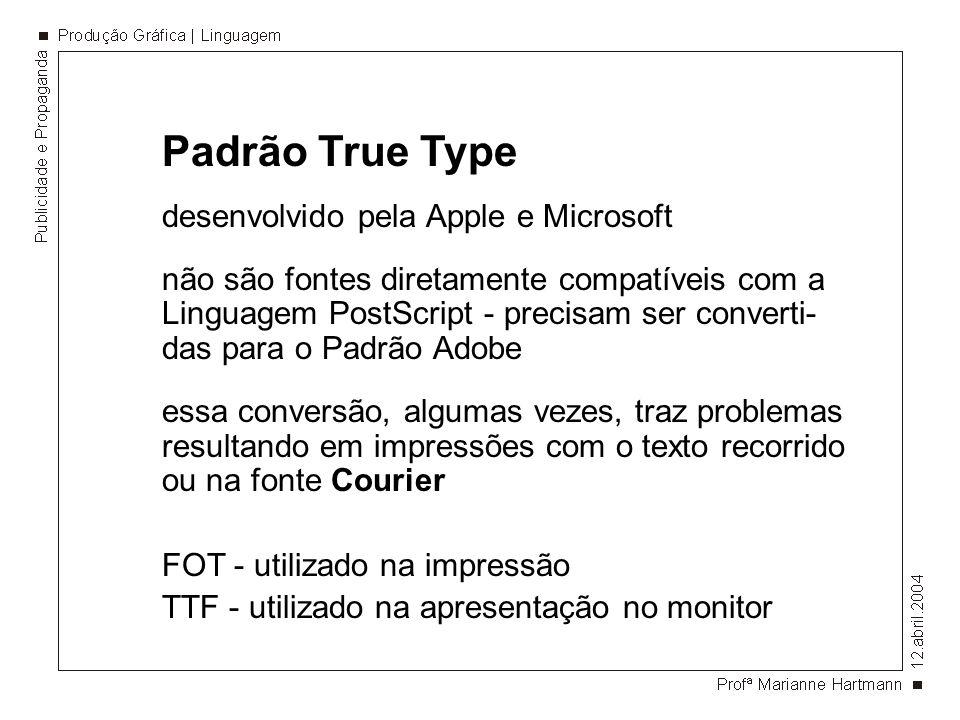Padrão True Type desenvolvido pela Apple e Microsoft não são fontes diretamente compatíveis com a Linguagem PostScript - precisam ser converti- das para o Padrão Adobe essa conversão, algumas vezes, traz problemas resultando em impressões com o texto recorrido ou na fonte Courier FOT - utilizado na impressão TTF - utilizado na apresentação no monitor