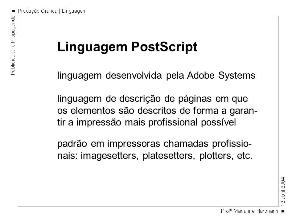 Linguagem PostScript linguagem desenvolvida pela Adobe Systems linguagem de descrição de páginas em que os elementos são descritos de forma a garan- tir a impressão mais profissional possível padrão em impressoras chamadas profissio- nais: imagesetters, platesetters, plotters, etc.