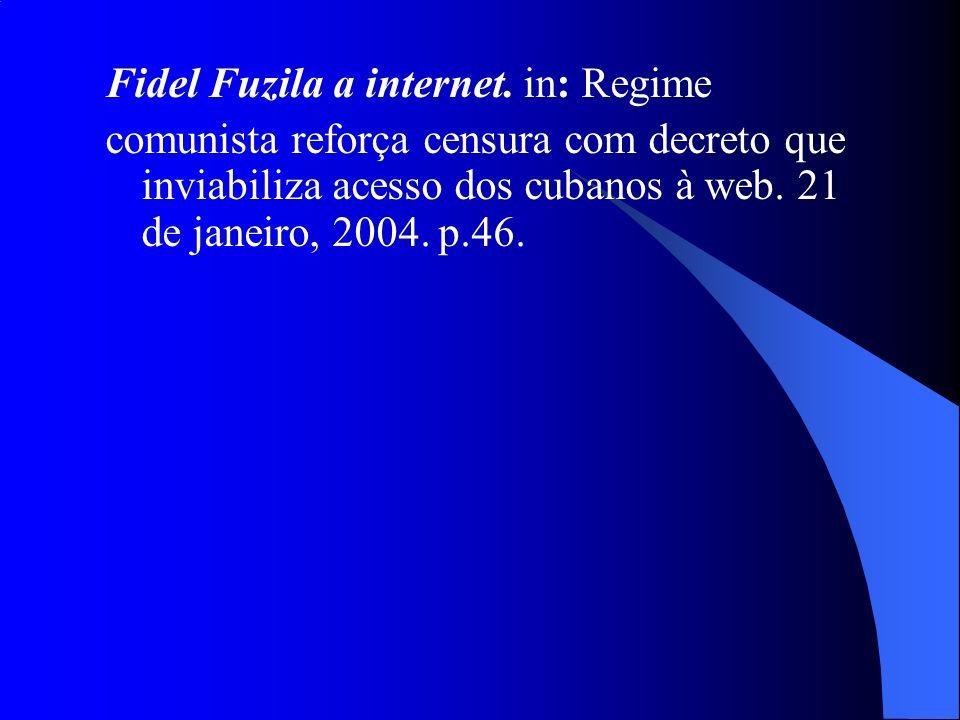 Fidel Fuzila a internet. in: Regime comunista reforça censura com decreto que inviabiliza acesso dos cubanos à web. 21 de janeiro, 2004. p.46.