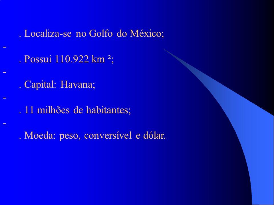. Localiza-se no Golfo do México; -. Possui 110.922 km ²; -. Capital: Havana; -. 11 milhões de habitantes; -. Moeda: peso, conversível e dólar.