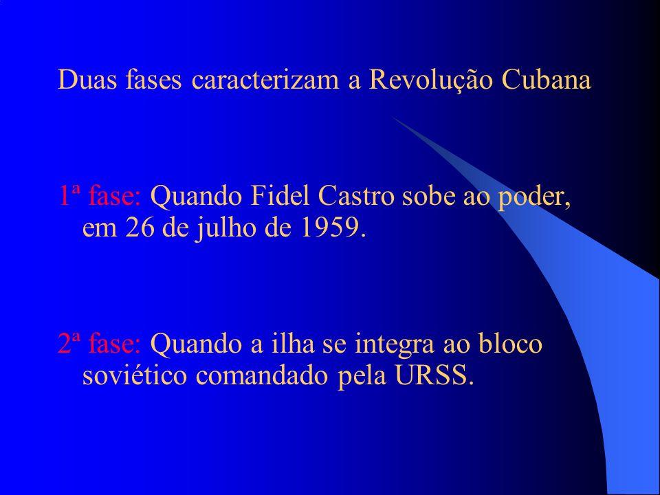 Duas fases caracterizam a Revolução Cubana 1ª fase: Quando Fidel Castro sobe ao poder, em 26 de julho de 1959. 2ª fase: Quando a ilha se integra ao bl