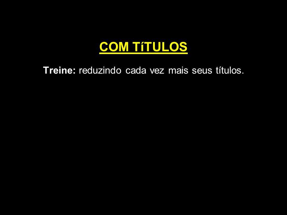COM TíTULOS Treine: reduzindo cada vez mais seus títulos.