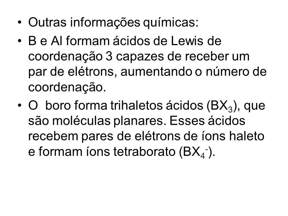 Outras informações químicas: B e Al formam ácidos de Lewis de coordenação 3 capazes de receber um par de elétrons, aumentando o número de coordenação.