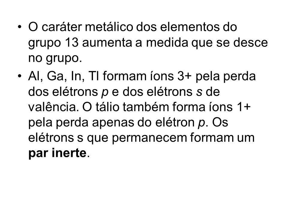 O caráter metálico dos elementos do grupo 13 aumenta a medida que se desce no grupo. Al, Ga, In, Tl formam íons 3+ pela perda dos elétrons p e dos elé