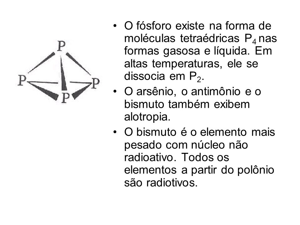 O fósforo existe na forma de moléculas tetraédricas P 4 nas formas gasosa e líquida. Em altas temperaturas, ele se dissocia em P 2. O arsênio, o antim