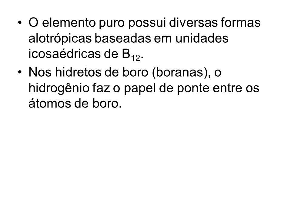 O elemento puro possui diversas formas alotrópicas baseadas em unidades icosaédricas de B 12. Nos hidretos de boro (boranas), o hidrogênio faz o papel