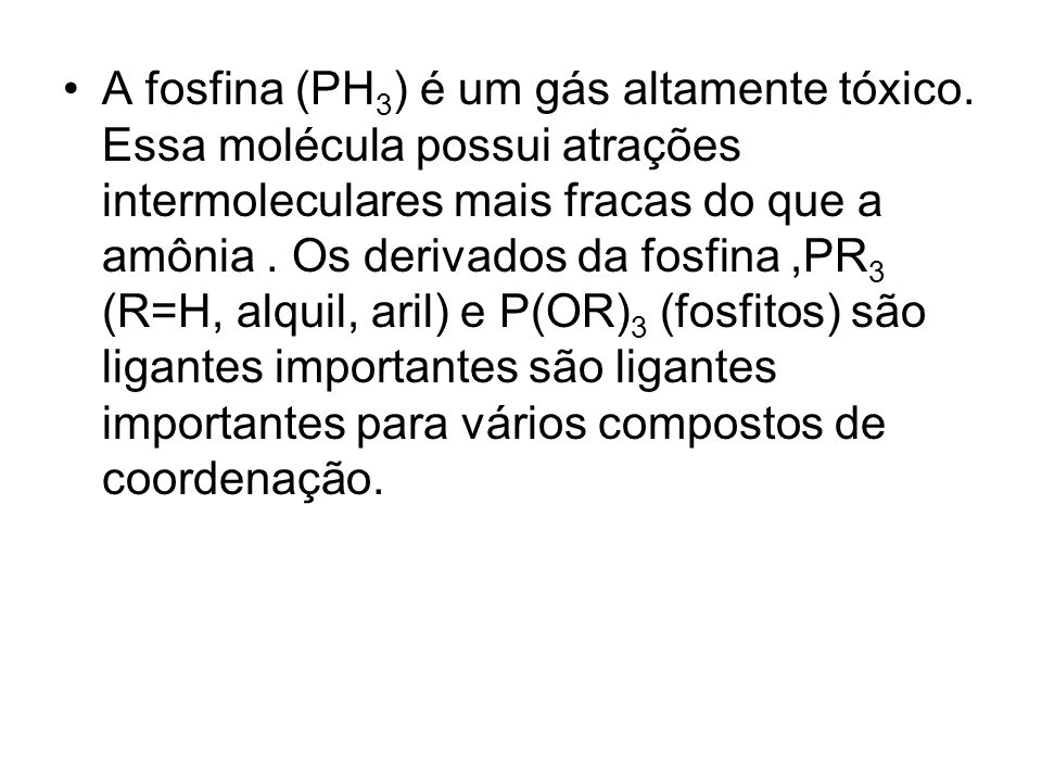 A fosfina (PH 3 ) é um gás altamente tóxico. Essa molécula possui atrações intermoleculares mais fracas do que a amônia. Os derivados da fosfina,PR 3