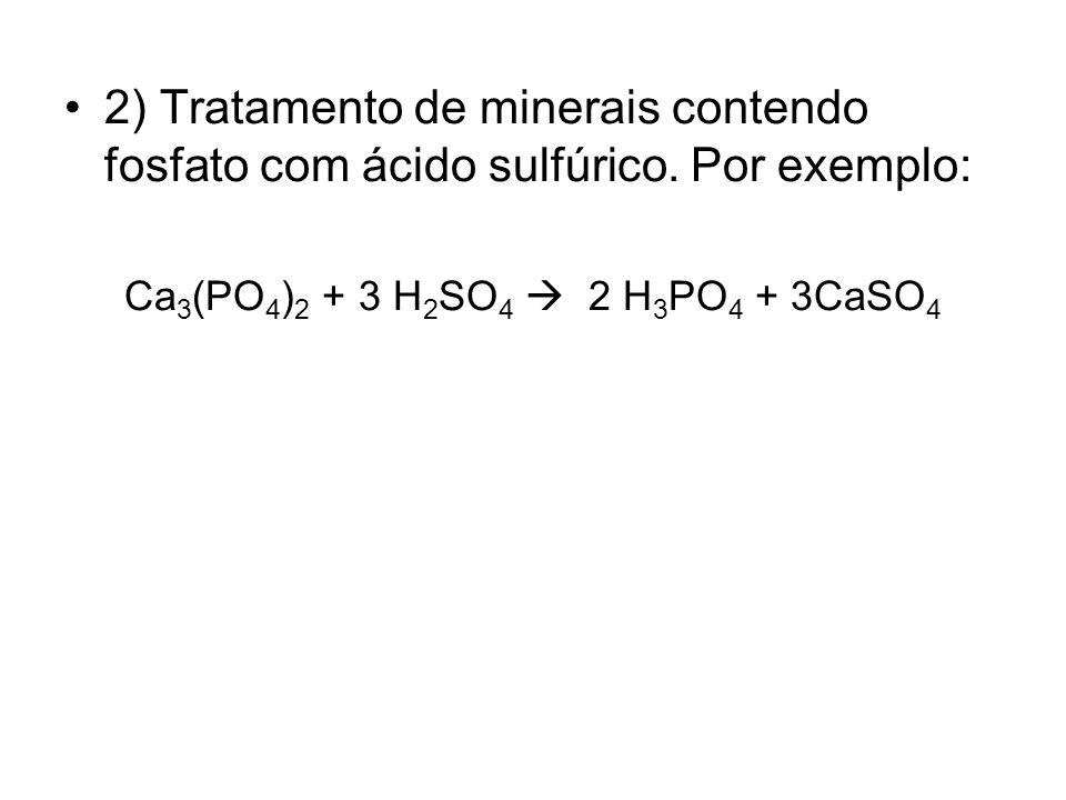 2) Tratamento de minerais contendo fosfato com ácido sulfúrico. Por exemplo: Ca 3 (PO 4 ) 2 + 3 H 2 SO 4 2 H 3 PO 4 + 3CaSO 4