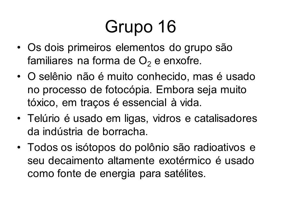 Grupo 16 Os dois primeiros elementos do grupo são familiares na forma de O 2 e enxofre. O selênio não é muito conhecido, mas é usado no processo de fo