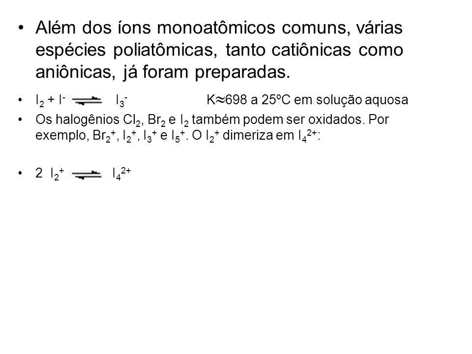 Além dos íons monoatômicos comuns, várias espécies poliatômicas, tanto catiônicas como aniônicas, já foram preparadas. I 2 + I - I 3 - K 698 a 25ºC em