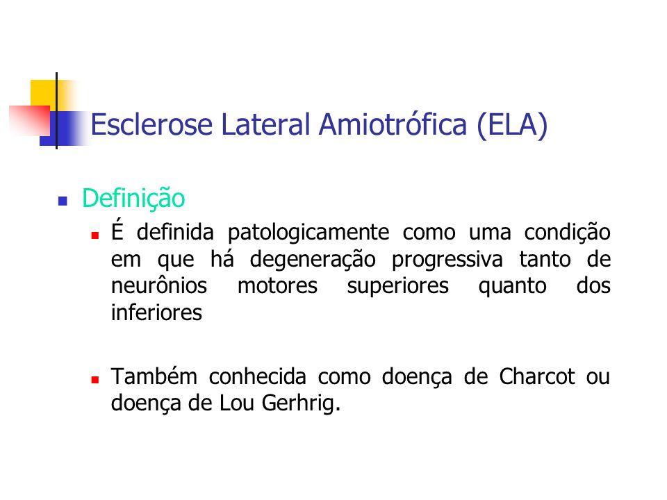 Esclerose Lateral Amiotrófica (ELA) Definição É definida patologicamente como uma condição em que há degeneração progressiva tanto de neurônios motore